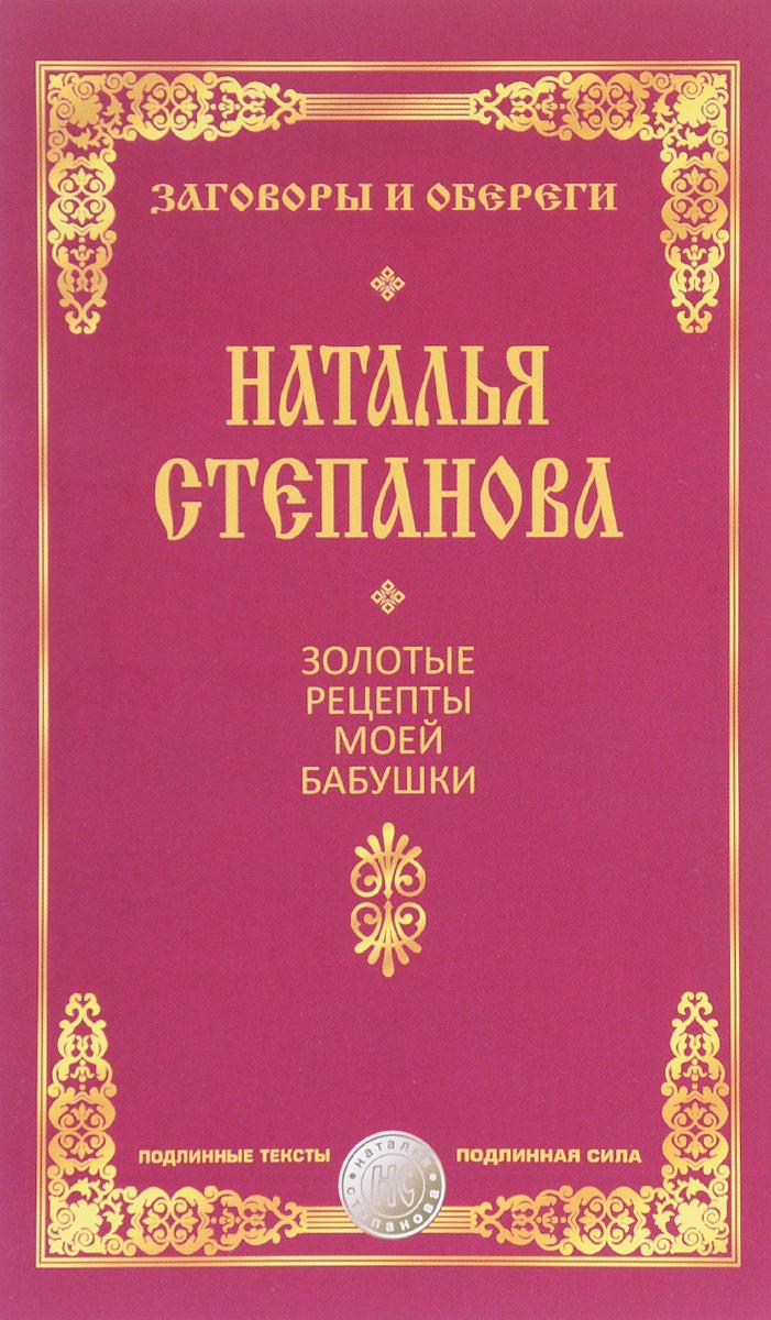 Наталья Степанова Золотые рецепты моей бабушки