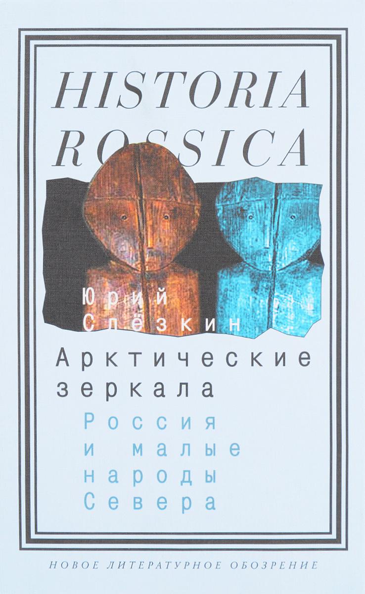Юрий Слезкин Арктические зеркала. Россия и малые народы Севера юрий слёзкин арктические зеркала