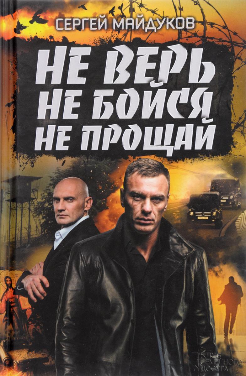 Сергей Майдуков Не верь, не бойся, не прощай