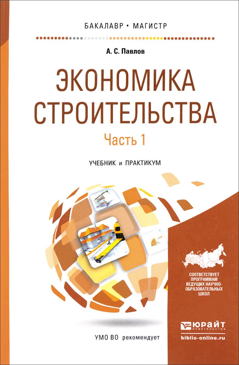 А. С. Павлов Экономика строительства. В 2 частях. Часть 1. Учебник и практикум экономика строительства учебник для вузов