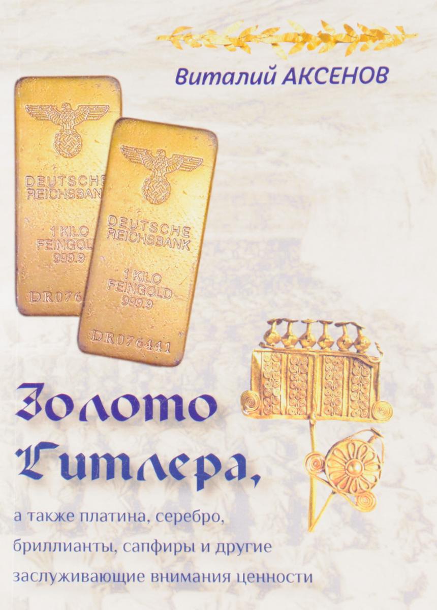 Виталий Аксенов Золото Гитлера, а также платина, серебро, бриллианты, сапфиры и другие заслуживающие внимания ценности