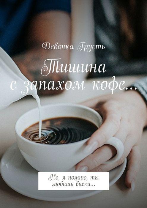 Грусть Девочка Тишина с запахом кофе.... Но, я помню, ты любишь виски…