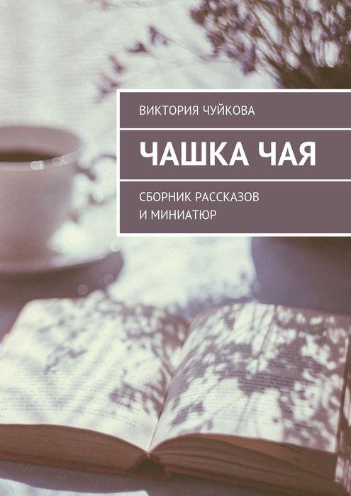Чуйкова Виктория Чашка чая. Сборник рассказов и миниатюр