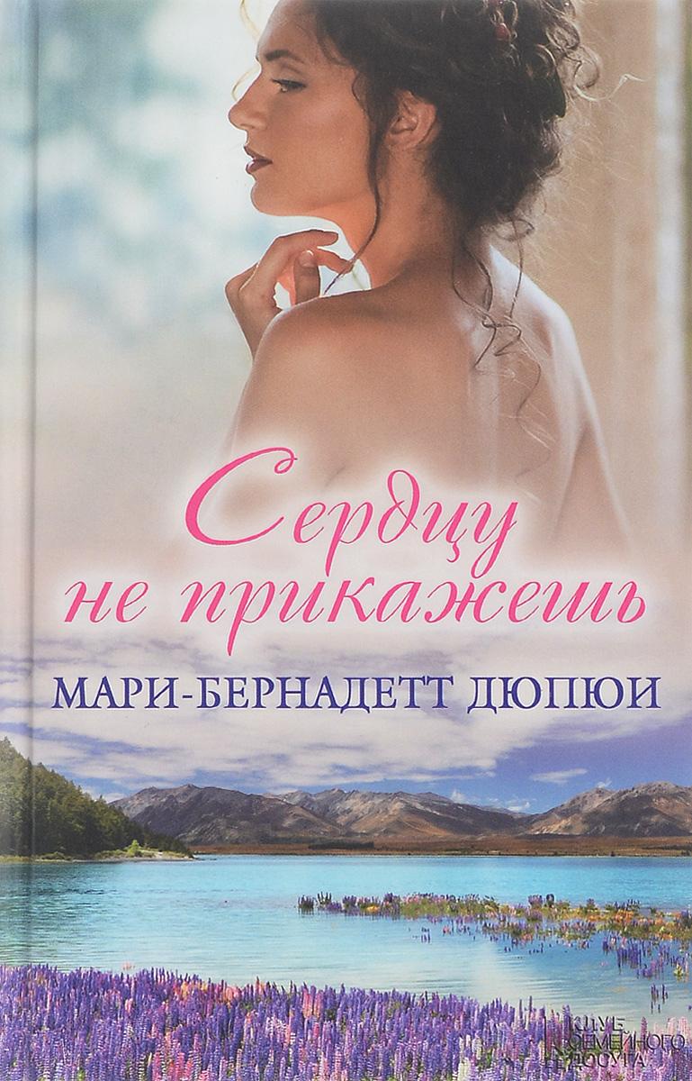 Мари-Бернадетт Дюпюи Сердцу не прикажешь