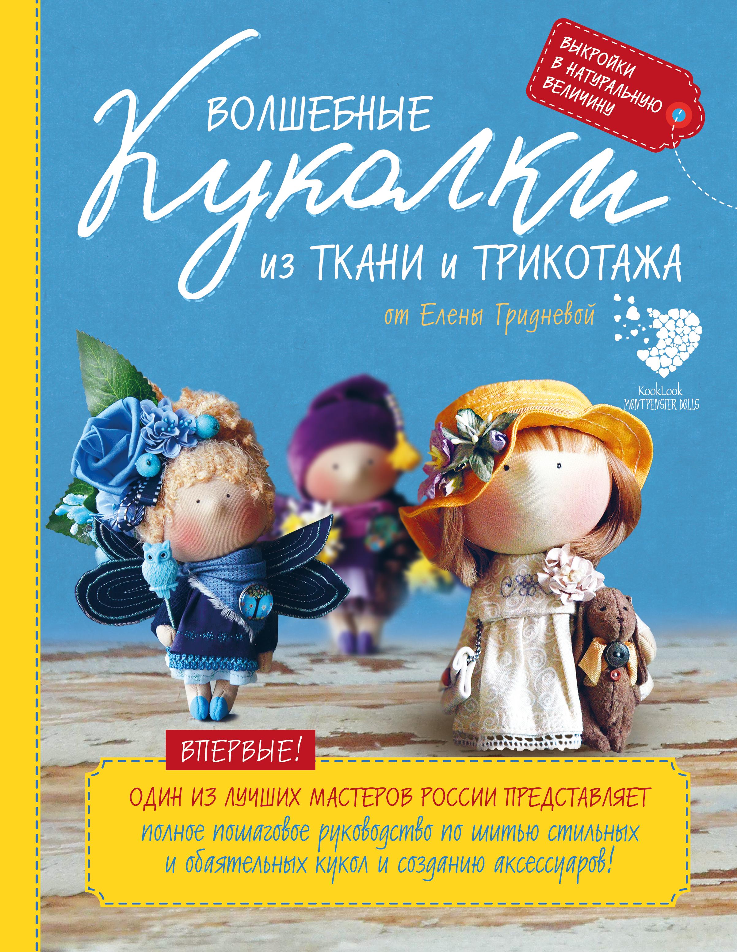 Елена Гриднева Волшебные куколки из ткани и трикотажа от Елены Гридневой. Полное пошаговое руководство по шитью кукол и созданию аксессуаров