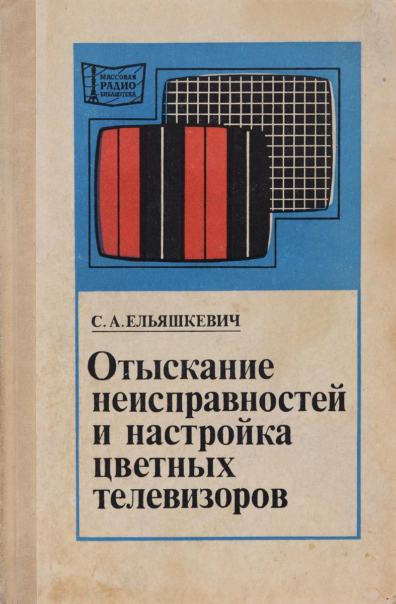 С. А. Ельяшкевич Отыскание неисправностей и настройка цветных телевизоров цены онлайн