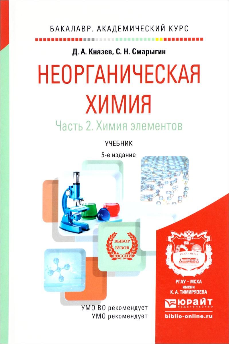 Д. А. Князев, С. Н. Смарыгин Неорганическая химия. Учебник. В 2 частях. Часть 2. Химия элементов