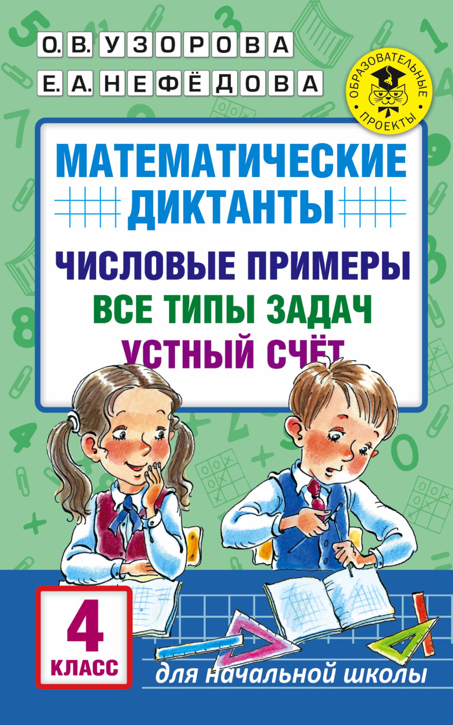 Узорова О. В.; Нефедова Елена Алексеевна Математические диктанты. 4 класс. Числовые примеры. Все типы задач. Устный счёт