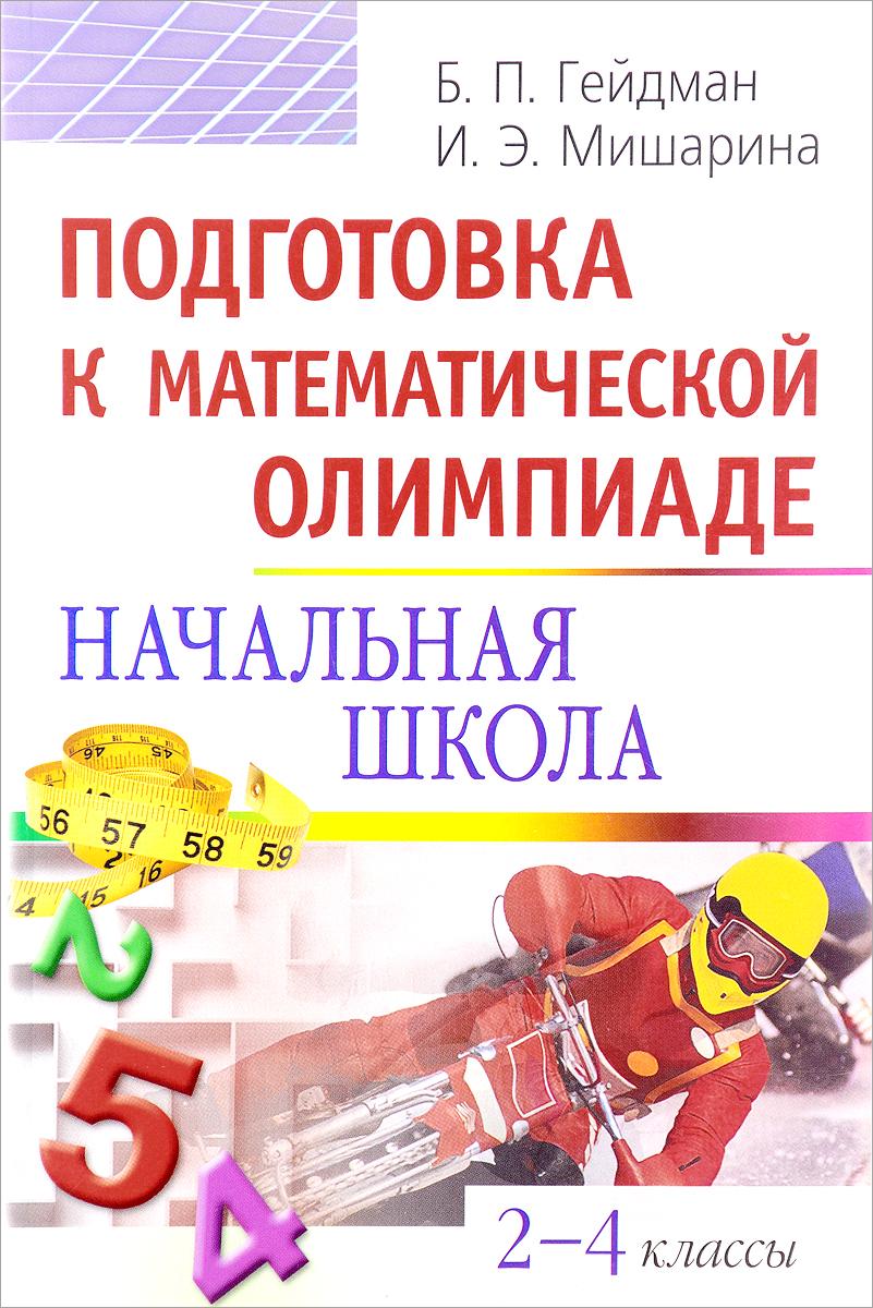 Б. П. Гейдман, И. Э. Мишарина Подготовка к математической олимпиаде. Начальная школа. 2-4 классы