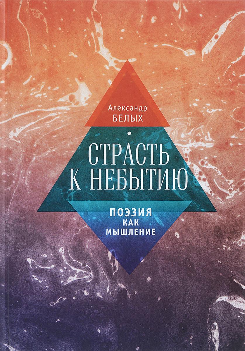 Александр Белых Страсть к небытию или Поэзия как мышление