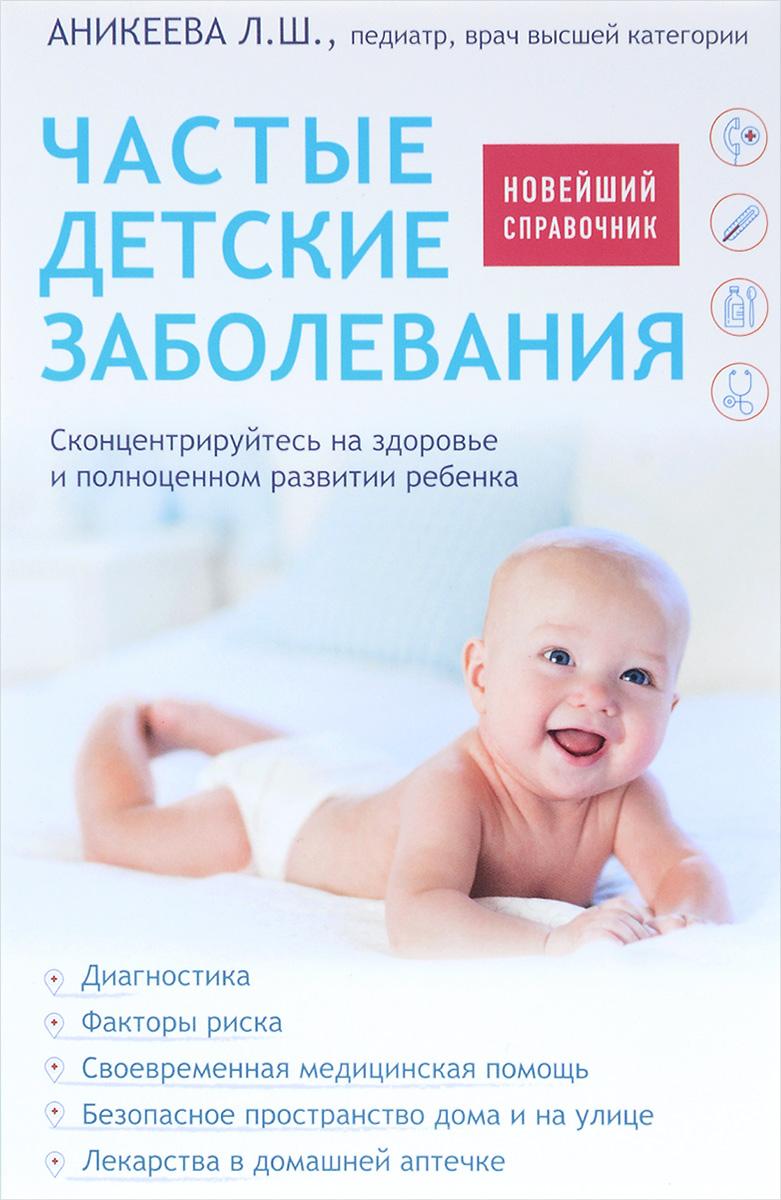 Л. Ш. Аникеева Частые детские заболевания. Новейший справочник