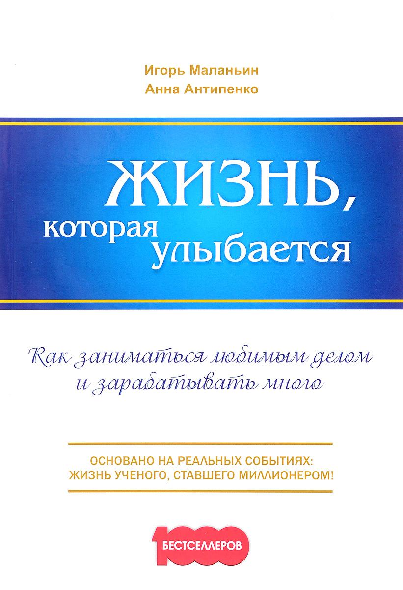 Игорь Маланьин, Анна Антипенко Жизнь, которая улыбается. Как заниматься любимым делом и зарабатывать много
