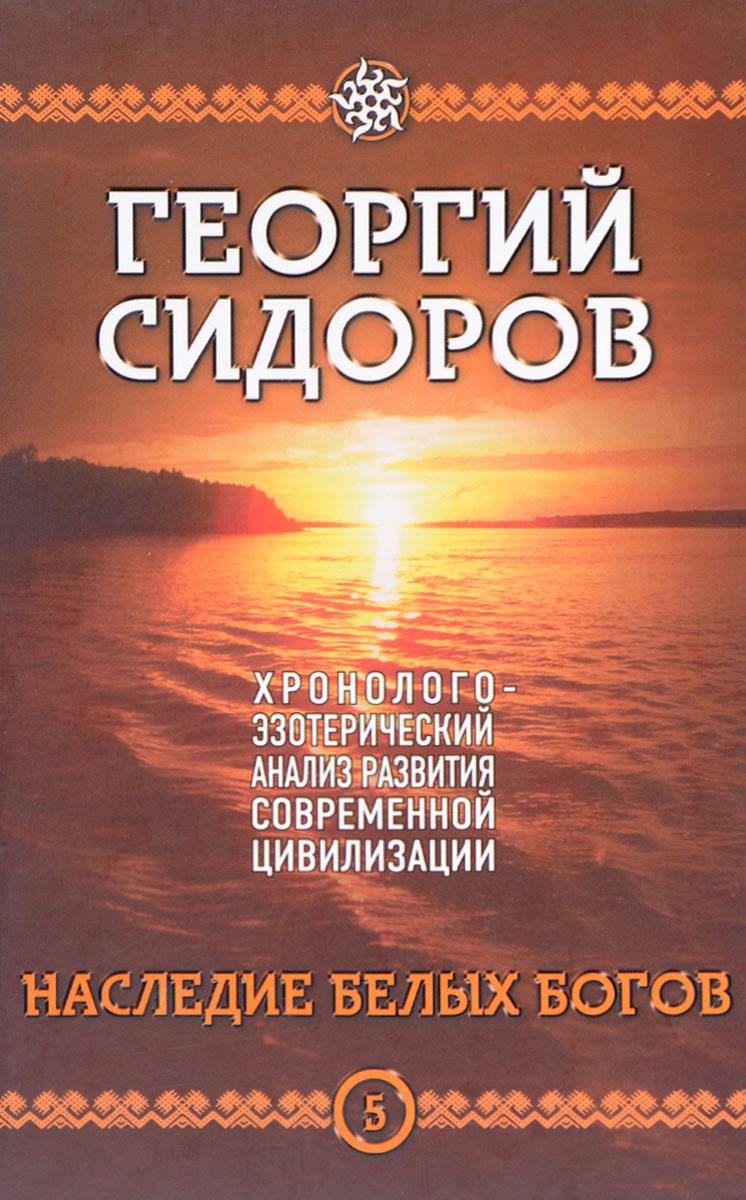 Г. А. Сидоров Хронолого-эзотерический анализ развития современной цивилизации. Книга 5. Наследие белых богов