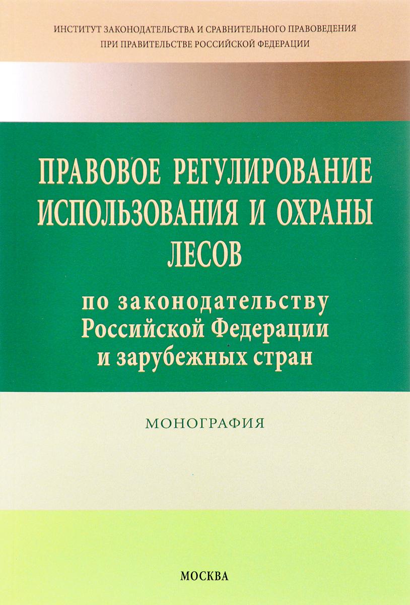 Правовое регулирование использования и охраны лесов по законодательству Российской Федерации и зарубежных стран