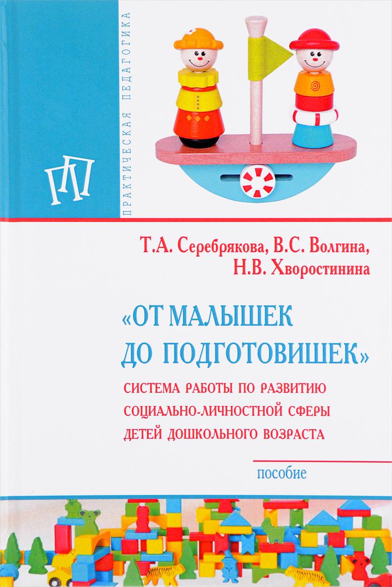 """Книга """"От малышек до подготовишек"""". Система работы по развитию социально-личностной сферы детей дошкольного возраста. Т. А. Серебрякова, В. С. Волгина, Н. В. Хворостинина"""