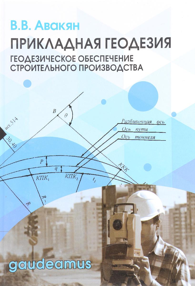 В. В. Авакян Прикладная геодезия. Геодезическое обеспечение строительного производства. Учебное пособие в в авакян прикладная геодезия технологии инженерно геодезических работ учебник