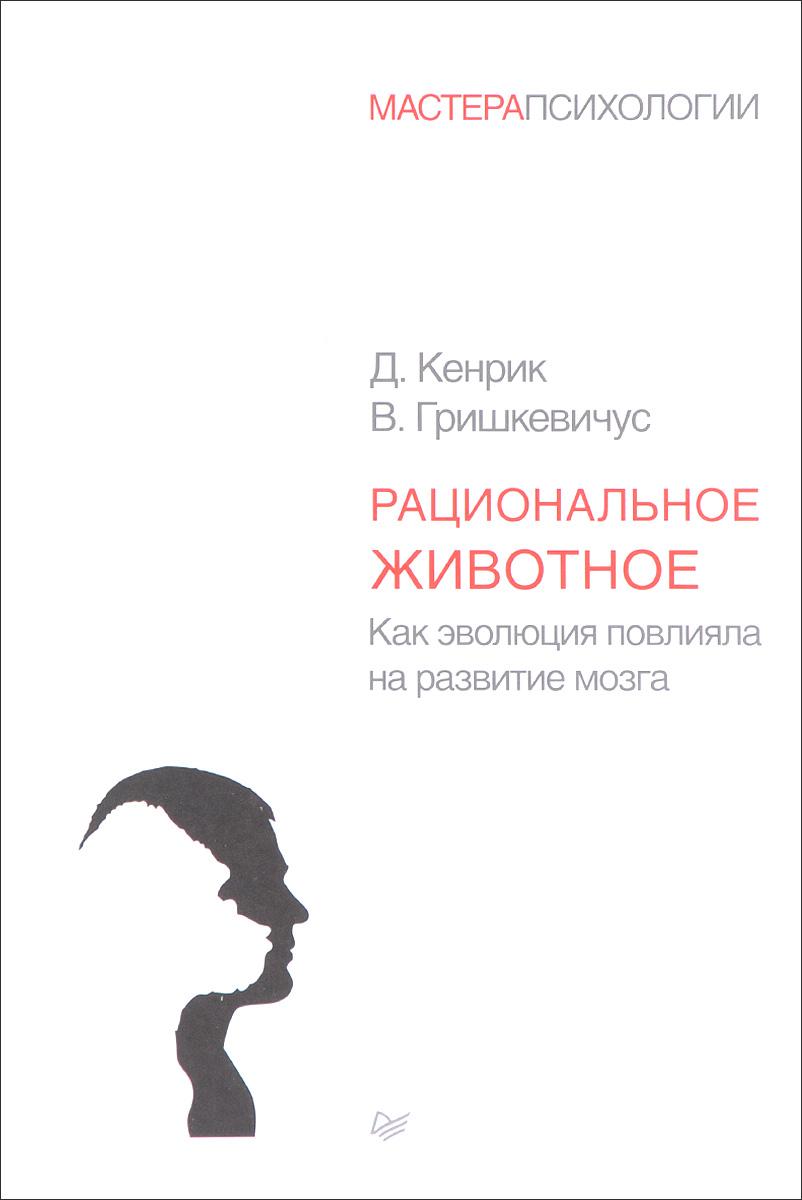 Д. Кенрик, В. Гришкевичус Рациональное животное. Как эволюция повлияла на развитие мозга