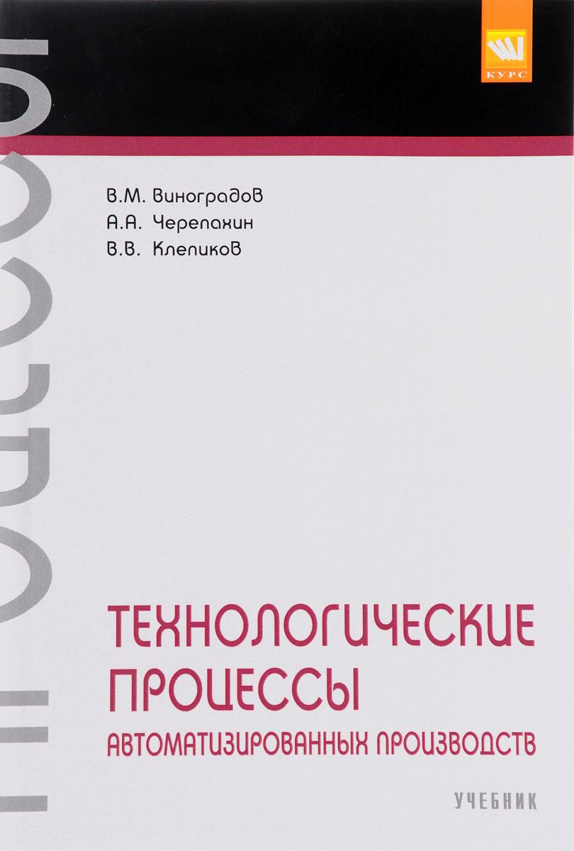 В. М. Виноградов, А. А. Черепахин, В. В. Клепиков Технологические процессы автоматизированных производств. Учебник