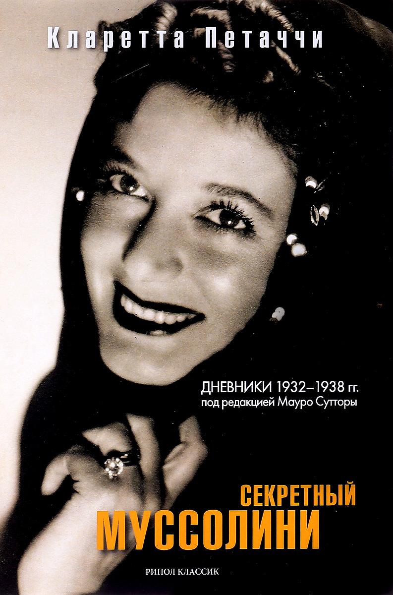 Кларетта Петаччи Секретный Муссолини. Дневники 1932-1938 гг.