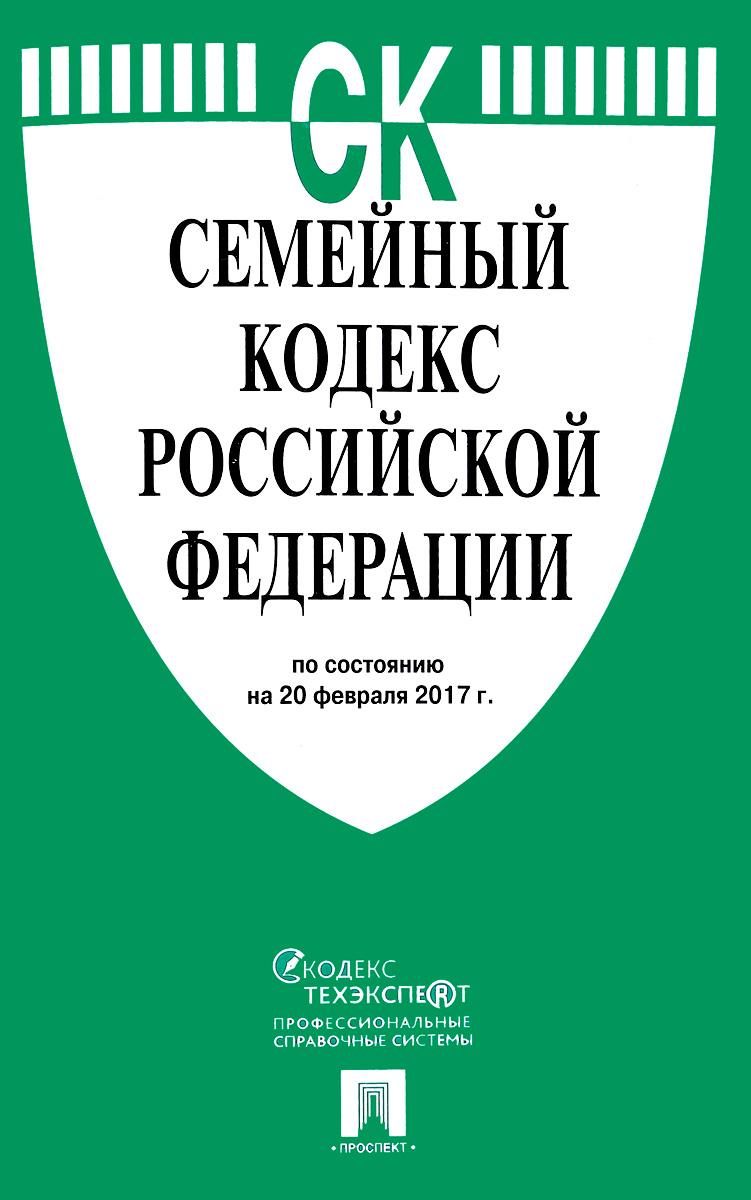 Семейный кодекс Российской Федерации по состоянию на 20 февраля 2017 года
