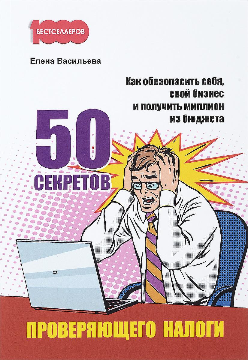 Елена Васильева. 50 секретов проверяющего налоги. Как обезопасить себя, свой бизнес и получить миллион из бюджета