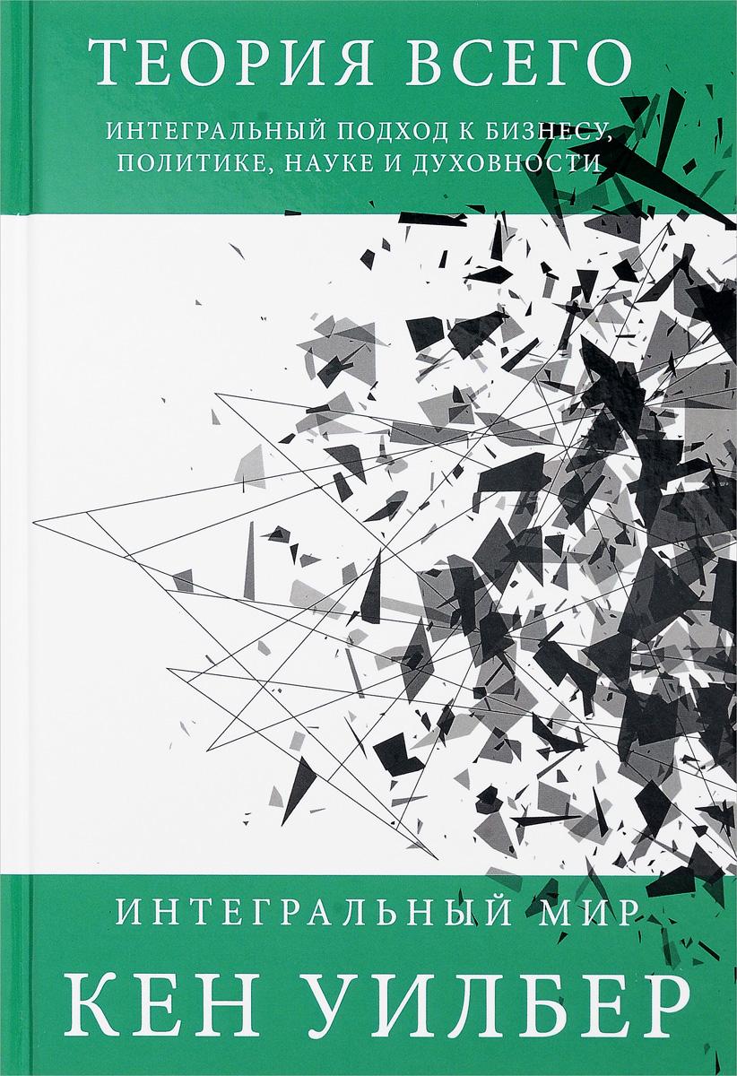 Кен Уилбер Теория всего. Интегральный подход к бизнесу, политике, науке и духовности