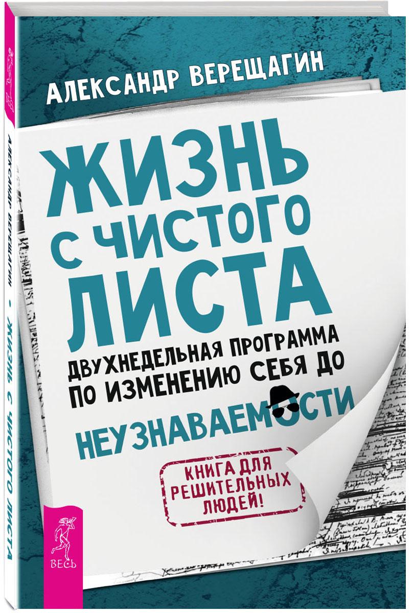 Александр Верещагин Жизнь с чистого листа. Двухнедельная программа по изменению себя до неузнаваемости