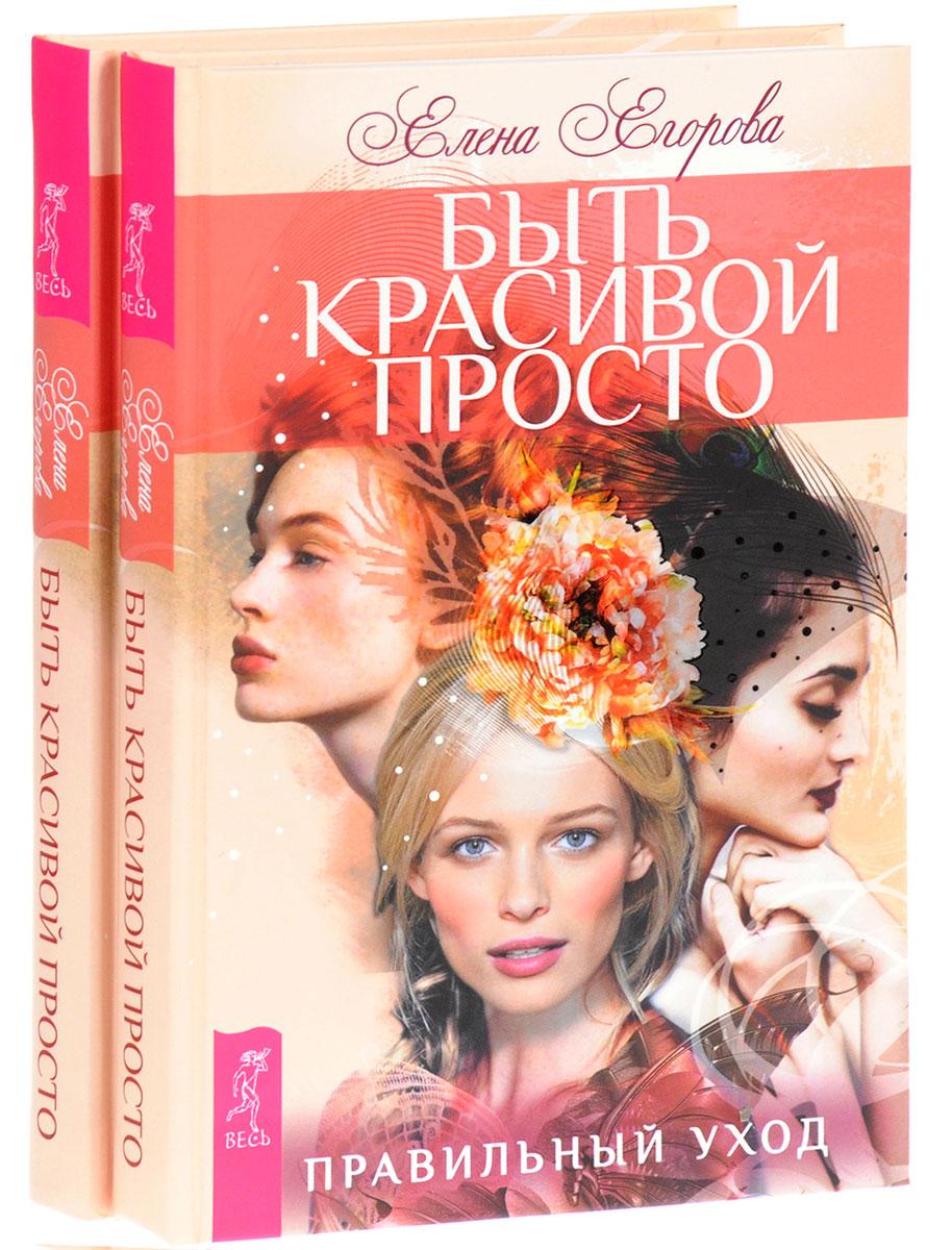 Елена Егорова Быть красивой просто. Правильный уход (комплект из 2 книг)