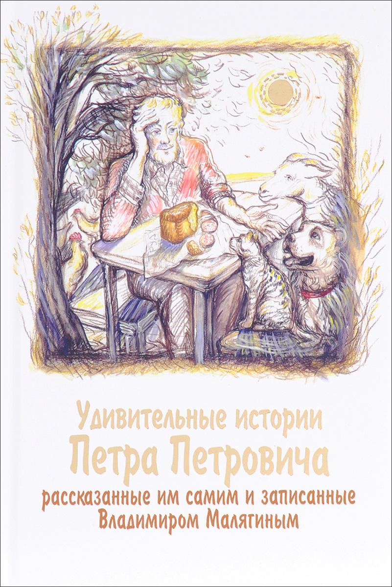 Владимир Малягин Удивительные истории Петра Петровича, рассказанные им самим и записанные Владимиром Малягиным
