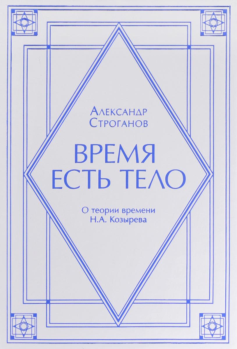 Александр Строганов Время есть тело. О теории времени Н. А. Козырева