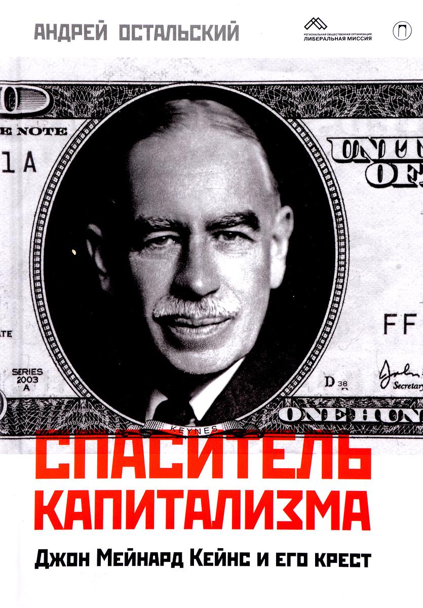 Андрей Остальский Спаситель капитализма. Джон Мейнард Кейнс и его крест