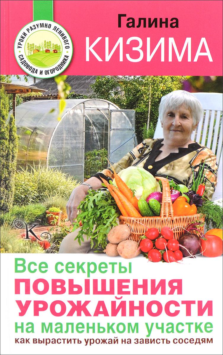 купить Галина Кизима Все секреты повышения урожайности на маленьком участке. Как вырастить урожай на зависть соседям по цене 146 рублей