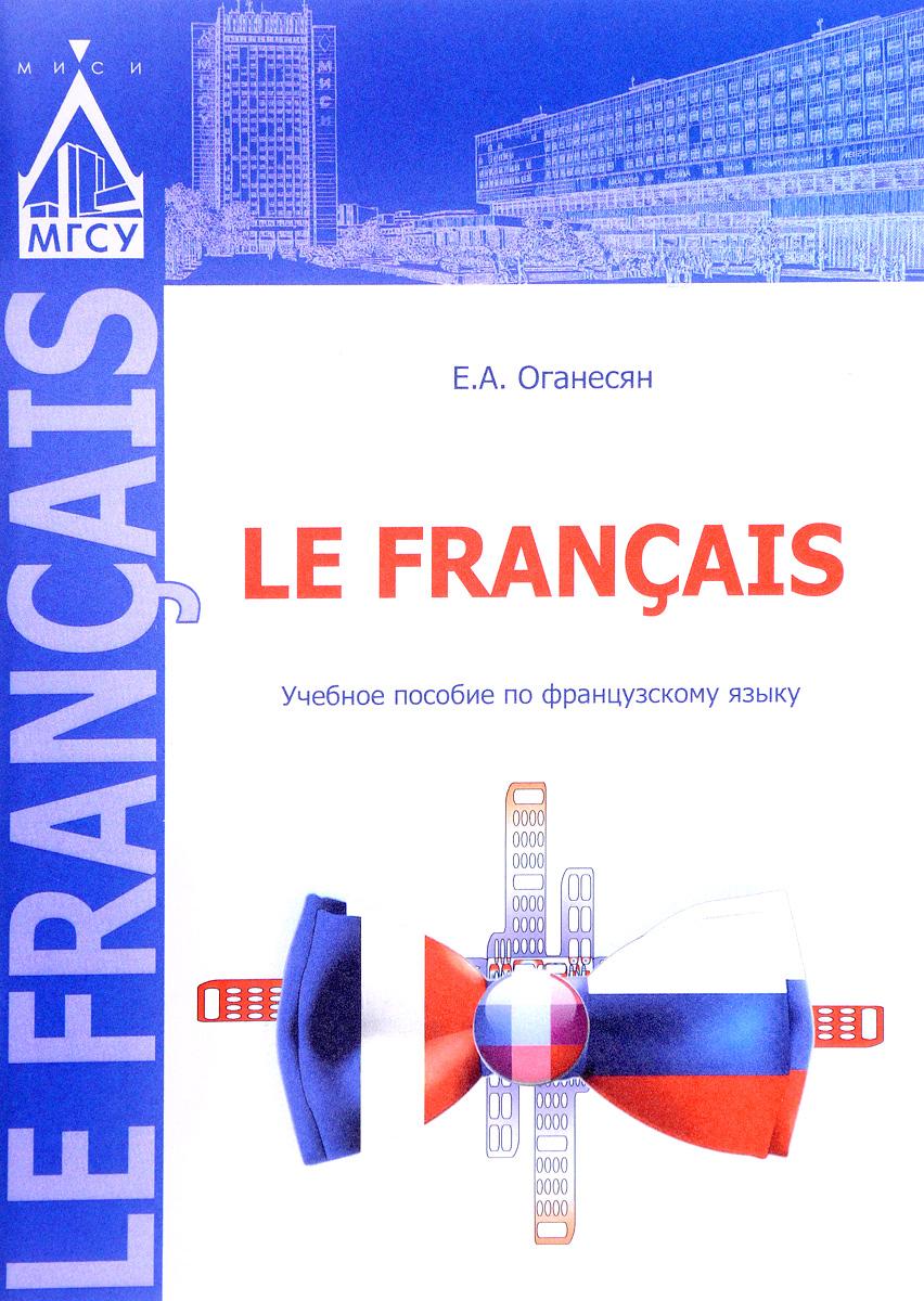 Е. А. Оганесян Le francis. Учебное пособие по французскому языку
