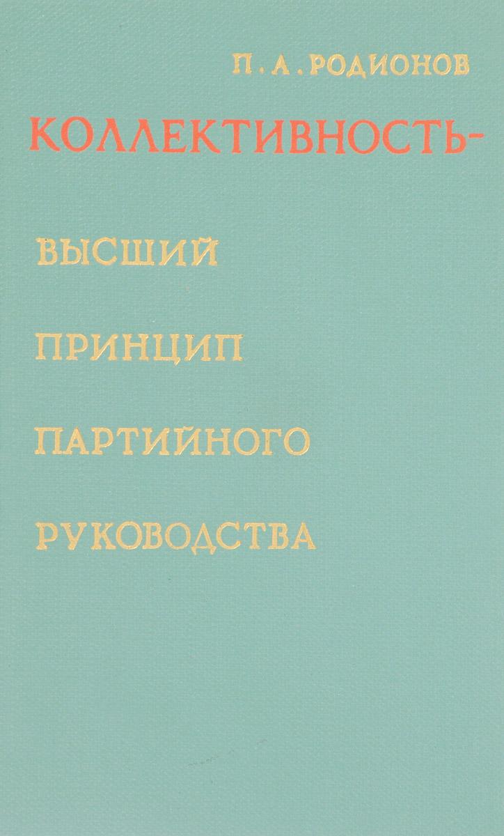 П. А. Родионов Коллективность - высший принцип партийного руководства. Разработка, развитие и воплощение ленинского принципа коллективности в деятельности КПСС
