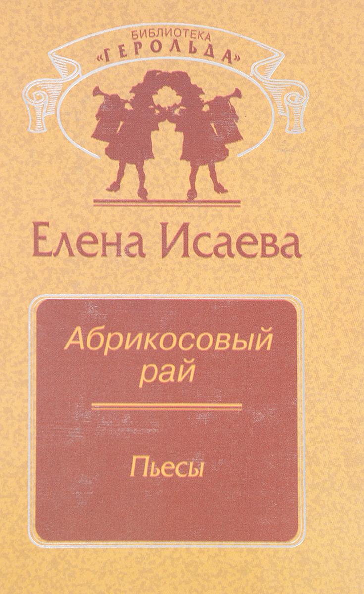 Исаева Е. Абрикосовый рай. Пьесы алина александровна исаева александрович избранное