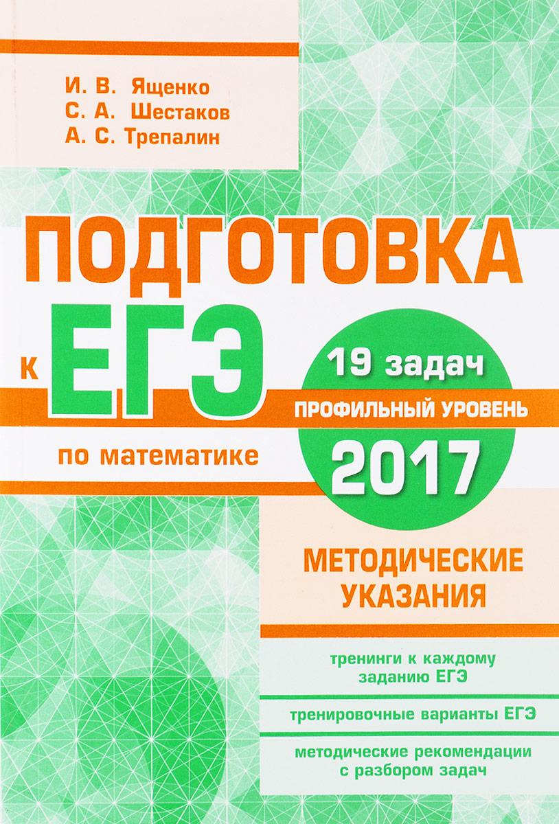 И. В. Ященко, С. А. Шестаков, А. С. Трепалин Подготовка к ЕГЭ по математике в 2017 году. Профильный уровень. Методические указания