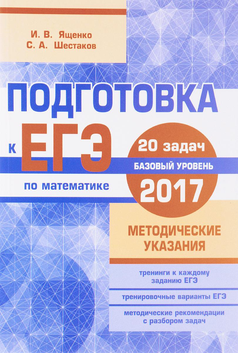 И. В. Ященко, С. А. Шестаков Подготовка к ЕГЭ по математике в 2017 году. Базовый уровень. Методические указания