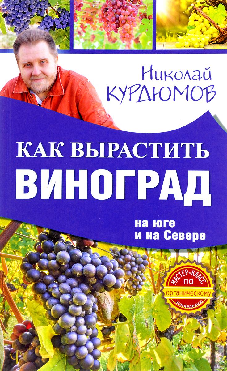 Николай Курдюмов Как вырастить виноград на Юге и на Севере