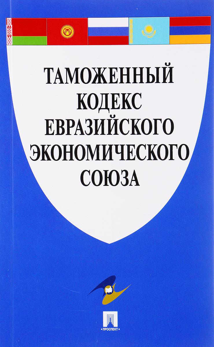 Таможенный кодекс Евразийского экономического союза с ю кашкин а о четвериков право евразийского экономического союза