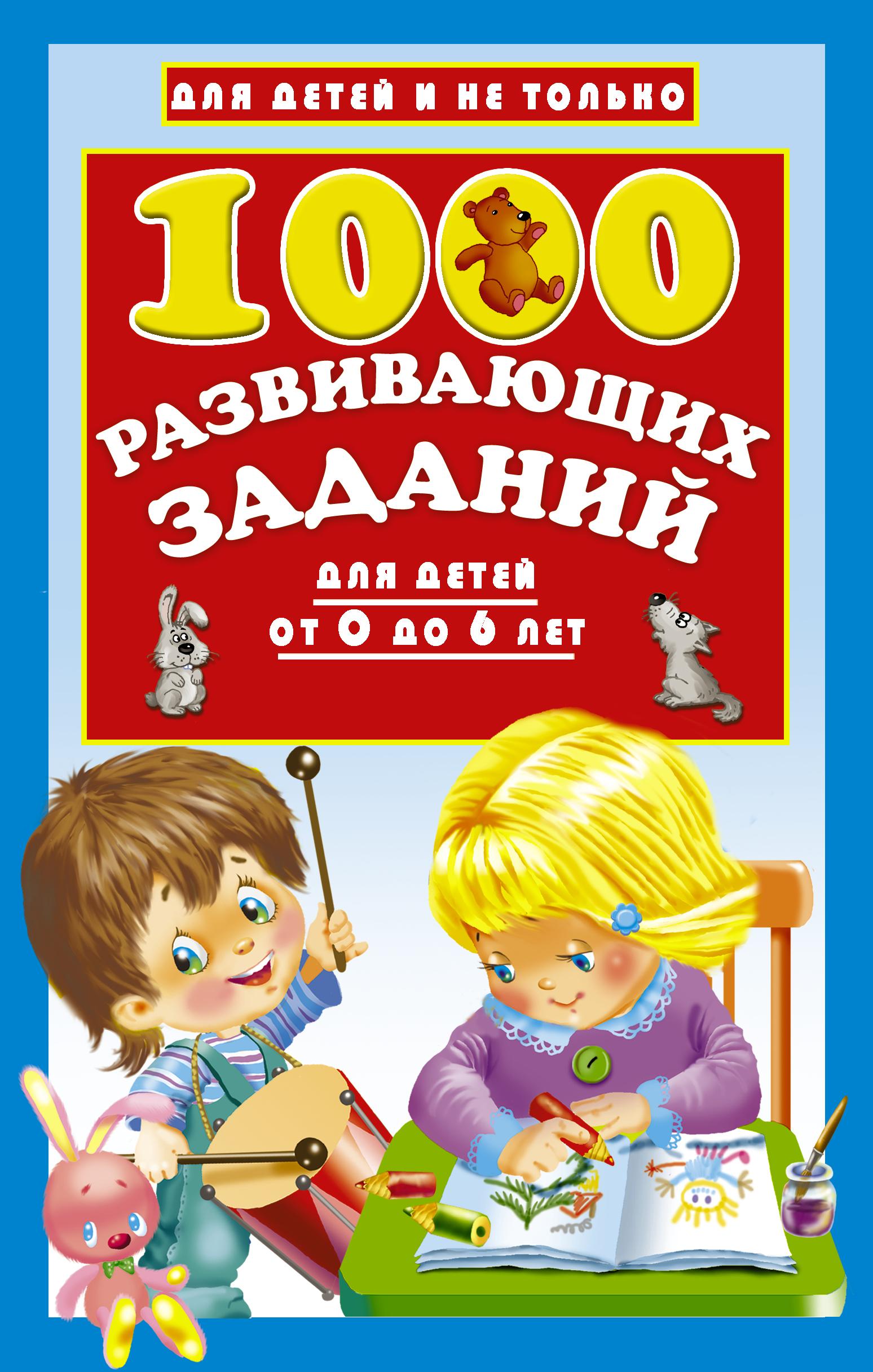Валентина Дмитриева 1000 развивающих заданий для детей от 0 до 6 лет отсутствует 1000 развивающих заданий для детей от 0 до 6 лет