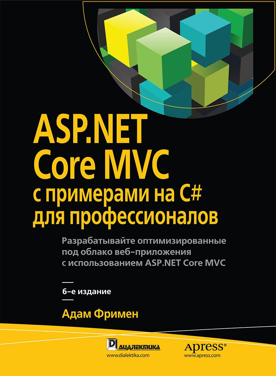 Адам Фримен ASP.NET Core MVC с примерами на C# для профессионалов фримен а asp net core mvc 2 с примерами на c для профессионалов