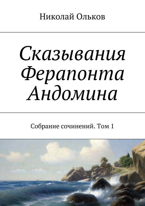 Николай Ольков. Собрание сочинений. Том 1. Сказывания Ферапонта Андомина