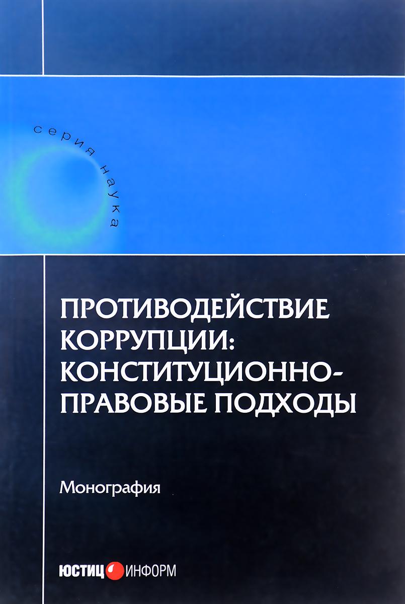 Противодействие коррупции. Конституционно-правовые подходы Настоящее издание - коллективный...