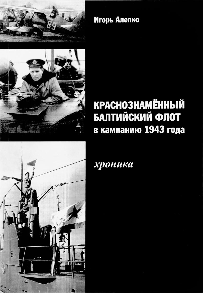 Игорь Алепко Краснознаменный Балтийский флот в кампанию 1943 года. Хроника