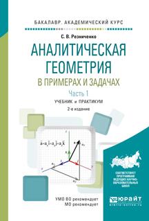 Резниченко С.В. Аналитическая геометрия в примерах и задачах. Учебник и практикум. В 2 частях. Часть 1