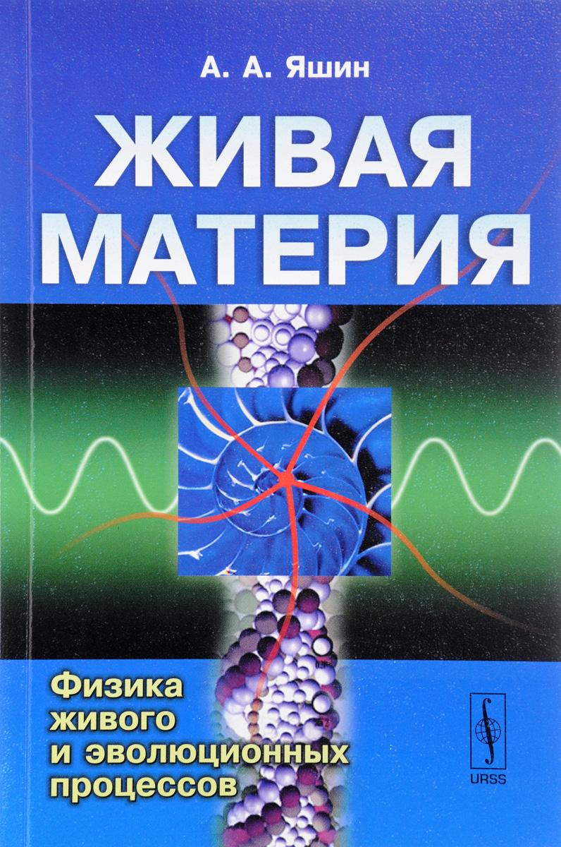 А. А. Яшин Живая материя. Физика живого и эволюционных процессов