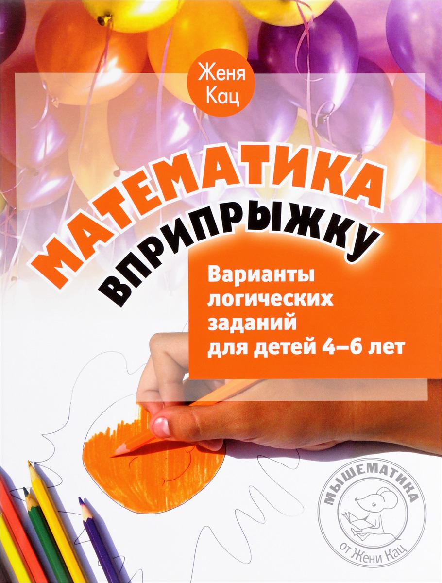 Женя Кац Математика вприпрыжку. Варианты логических заданий для детей 4-6 лет