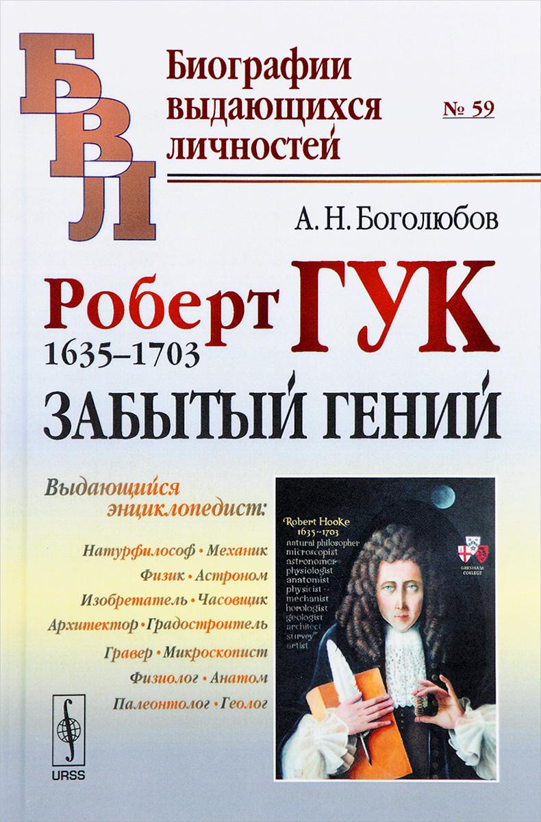 А. Н. Боголюбов Роберт Гук. 1635-1703. Забытый гений