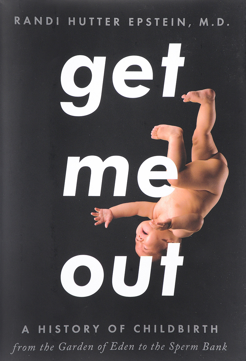 Get Me Out: A History of Childbirth from the Garden of Eden to the Sperm Bank get me out a history of childbirth from the garden of eden to the sperm bank
