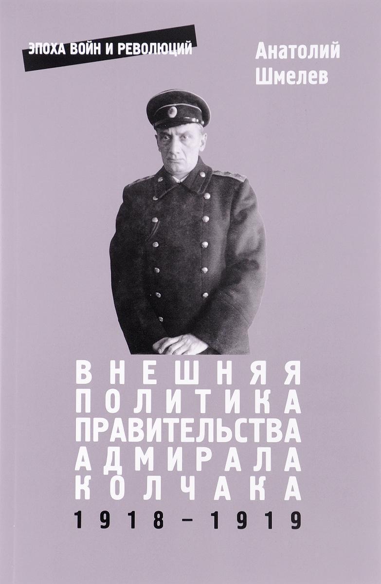 Анатолий Шмелев Внешняя политика правительства адмирала Колчака 1918-1919